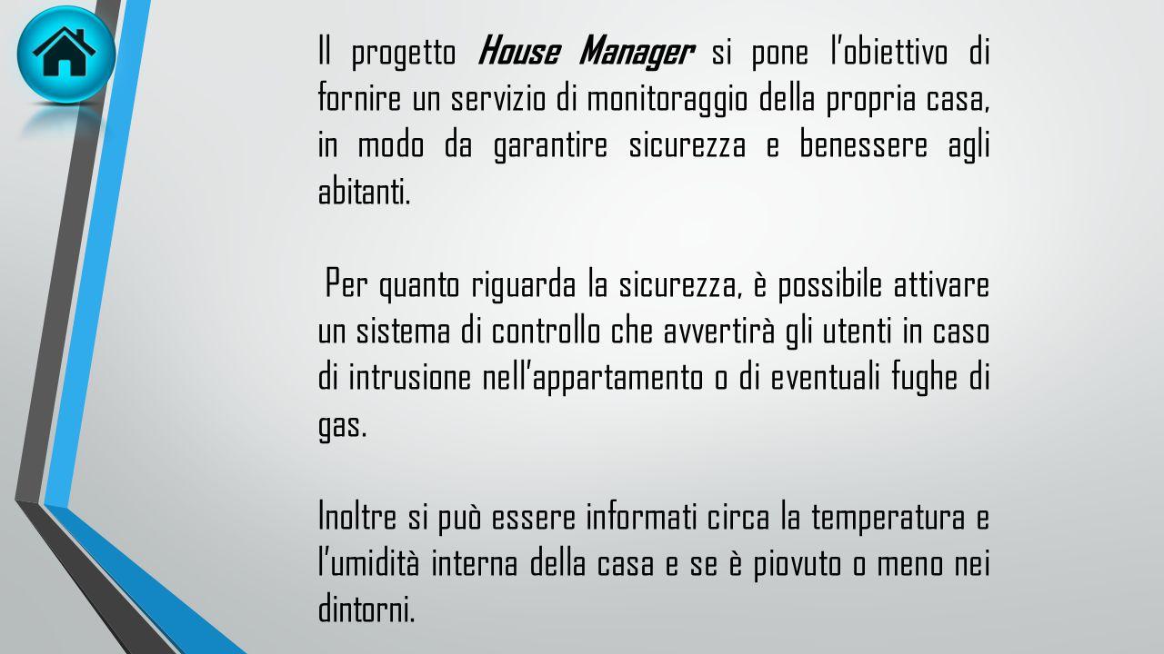 Il progetto House Manager si pone l'obiettivo di fornire un servizio di monitoraggio della propria casa, in modo da garantire sicurezza e benessere agli abitanti.