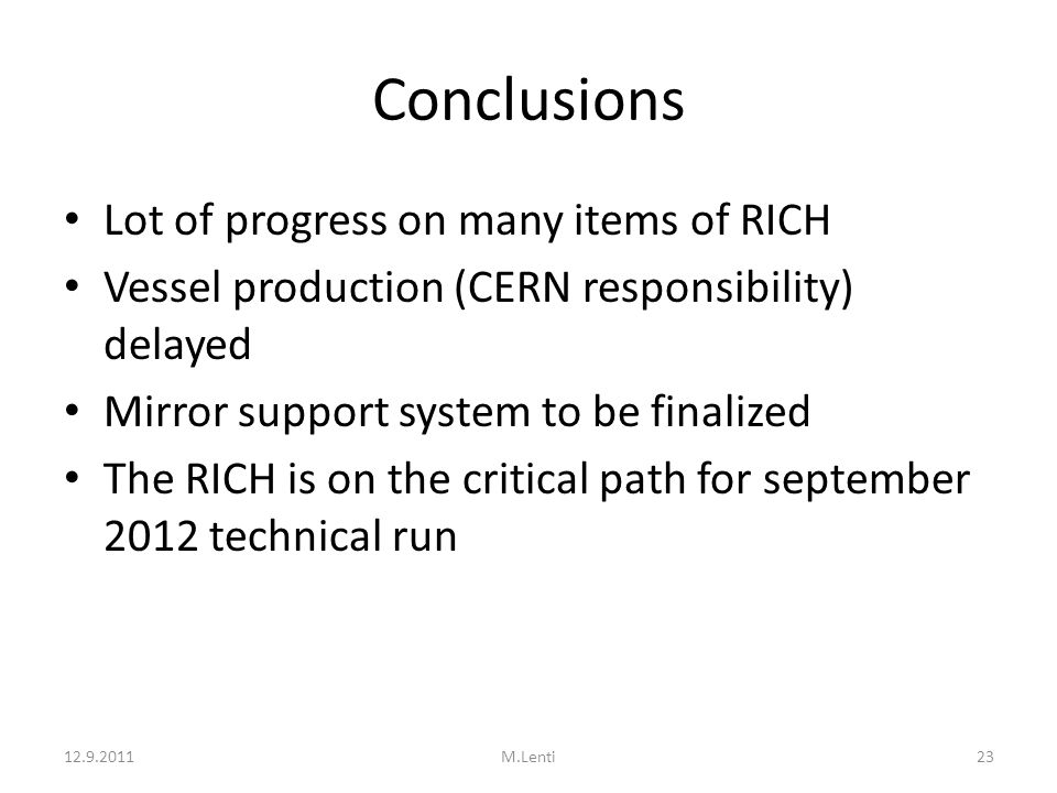 Conclusions Lot of progress on many items of RICH Vessel production (CERN responsibility) delayed Mirror support system to be finalized The RICH is on the critical path for september 2012 technical run 12.9.201123M.Lenti