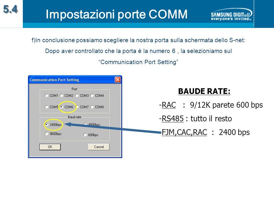 f)In conclusione possiamo scegliere la nostra porta sulla schermata dello S-net: Dopo aver controllato che la porta è la numero 6, la selezioniamo sul Communication Port Setting Impostazioni porte COMM 5.4 BAUDE RATE: -RAC : 9/12K parete 600 bps -RS485 : tutto il resto -FJM,CAC,RAC : 2400 bps