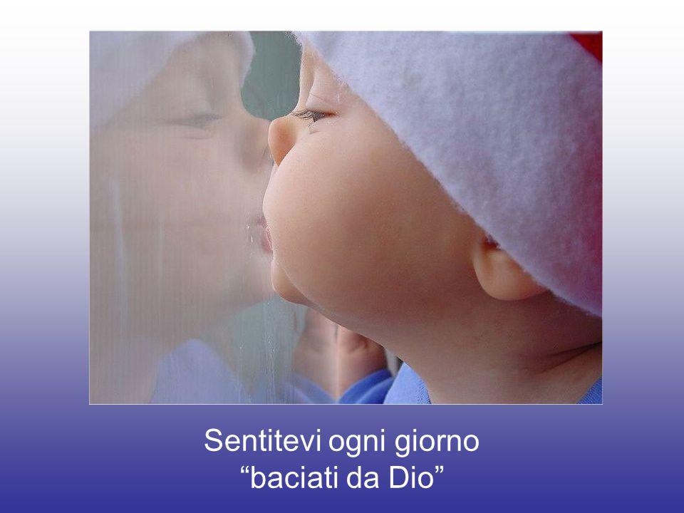 Qualcuno ha scritto che Lo sguardo che Dio posa sull'uomo ha la dolcezza di un bacio