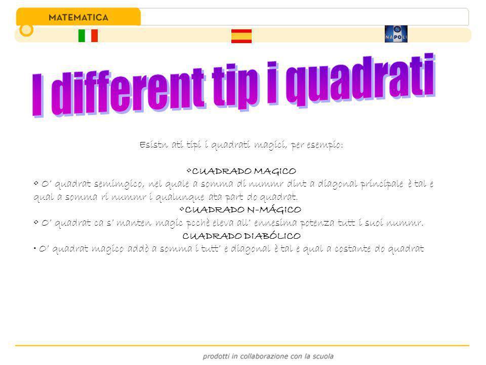 Esistn ati tipi i quadrati magici, per esempio: CUADRADO MAGICO O' quadrat semimgico, nel quale a somma di nummr dint a diagonal principale è tal e qu