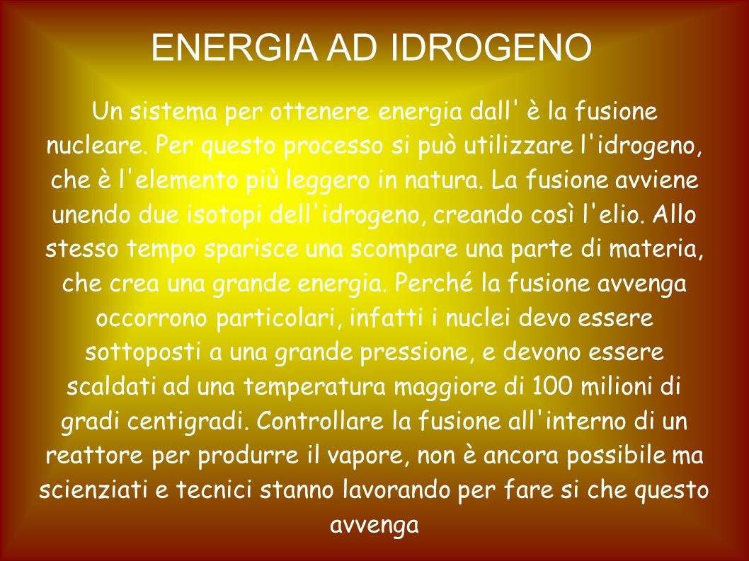 ENERGIA AD IDROGENO Un sistema per ottenere energia dall' è la fusione nucleare. Per questo processo si può utilizzare l'idrogeno, che è l'elemento pi
