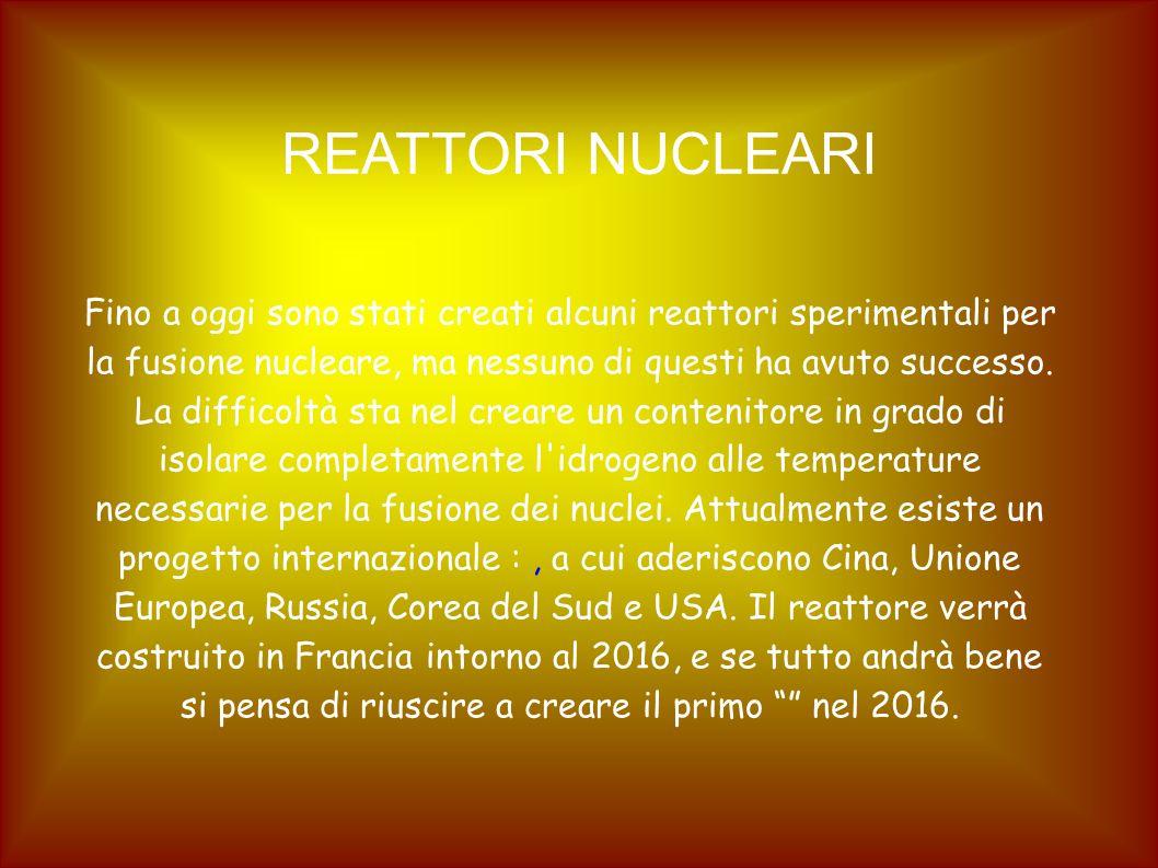 REATTORI NUCLEARI Fino a oggi sono stati creati alcuni reattori sperimentali per la fusione nucleare, ma nessuno di questi ha avuto successo. La diffi