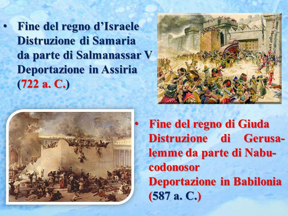 Fine del regno d'Israele Fine del regno d'Israele Distruzione di Samaria da parte di Salmanassar V Deportazione in Assiria (722 a. C.) Fine del regno