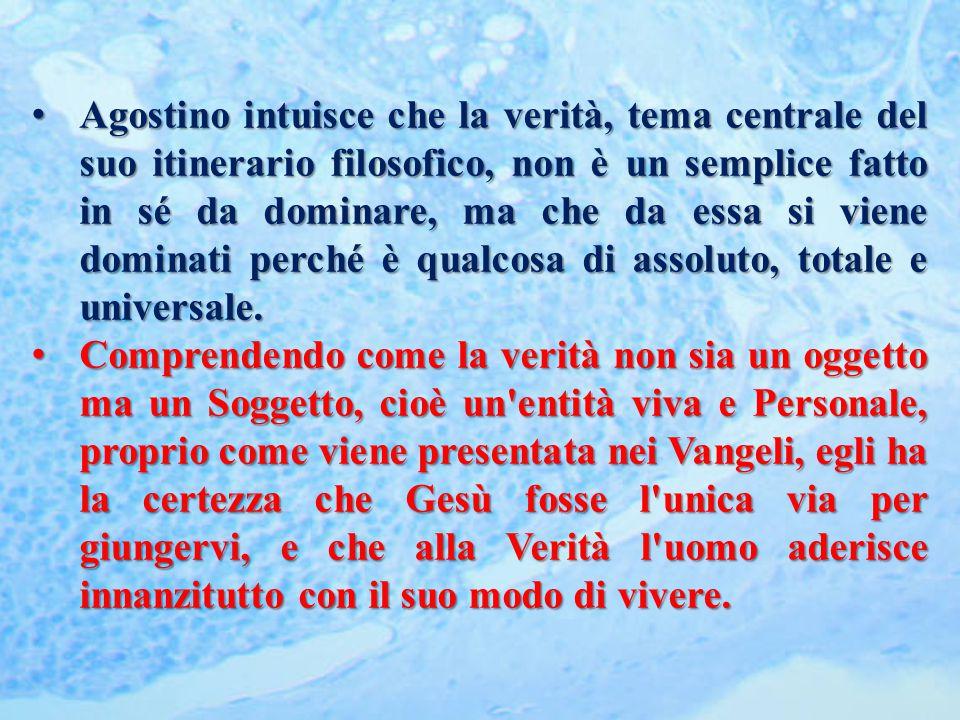 Agostino intuisce che la verità, tema centrale del suo itinerario filosofico, non è un semplice fatto in sé da dominare, ma che da essa si viene dominati perché è qualcosa di assoluto, totale e universale.