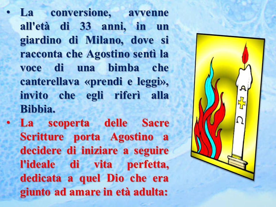 La conversione, avvenne all età di 33 anni, in un giardino di Milano, dove si racconta che Agostino sentì la voce di una bimba che canterellava «prendi e leggi», invito che egli riferì alla Bibbia.