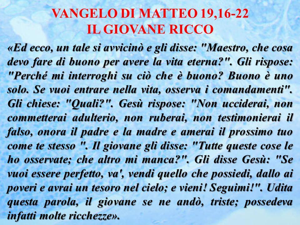 VANGELO DI MATTEO 19,16-22 IL GIOVANE RICCO «Ed ecco, un tale si avvicinò e gli disse: Maestro, che cosa devo fare di buono per avere la vita eterna .