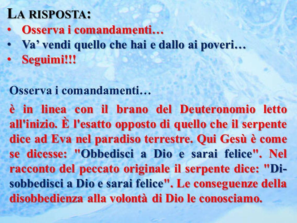 L A RISPOSTA : Osserva i comandamenti… Osserva i comandamenti… Va' vendi quello che hai e dallo ai poveri… Va' vendi quello che hai e dallo ai poveri… Seguimi!!.