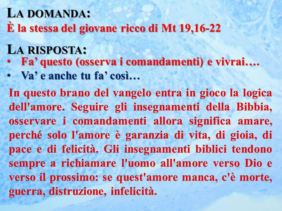 L A DOMANDA : È la stessa del giovane ricco di Mt 19,16-22 L A RISPOSTA : Fa' questo (osserva i comandamenti) e vivrai…. Fa' questo (osserva i comanda
