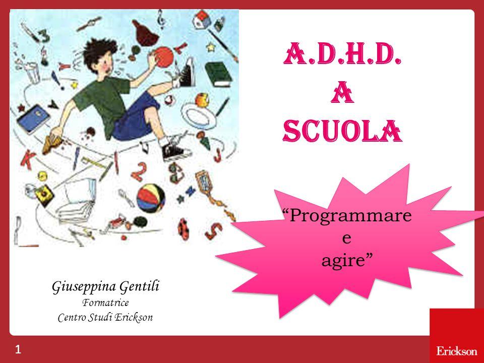 1 A.D.H.D. A SCUOLA Giuseppina Gentili Formatrice Centro Studi Erickson Programmare e agire