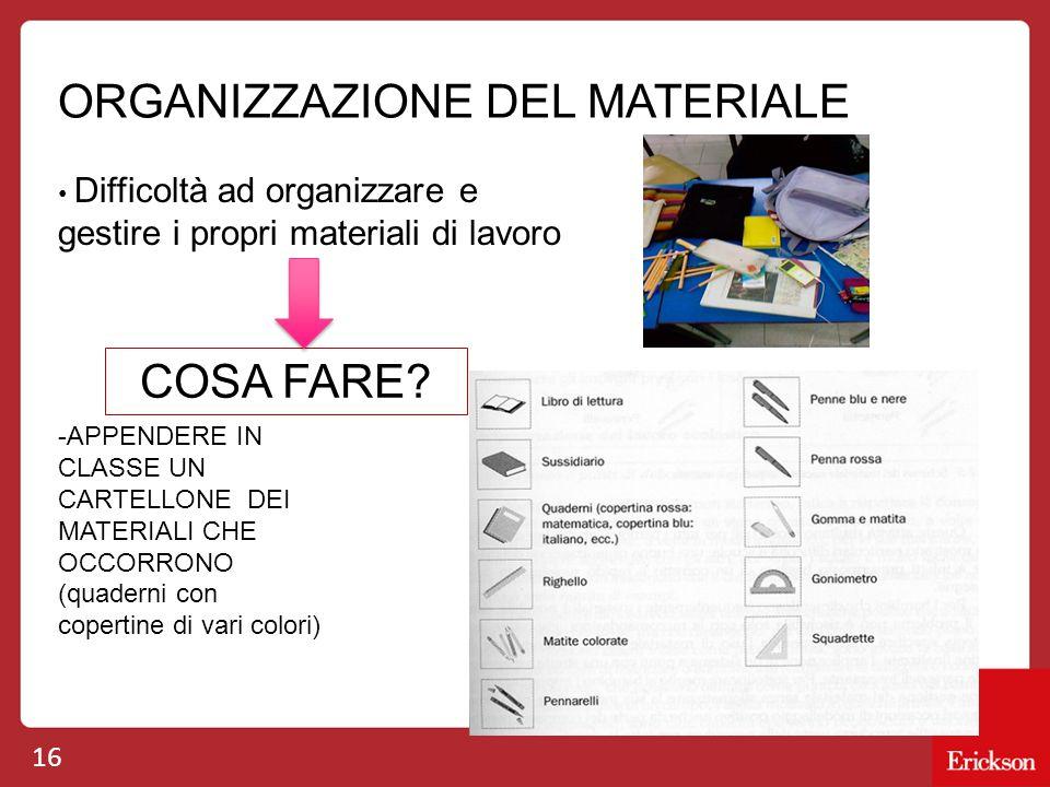 16 ORGANIZZAZIONE DEL MATERIALE Difficoltà ad organizzare e gestire i propri materiali di lavoro COSA FARE.