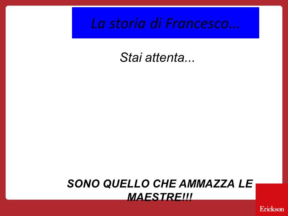 La storia di Francesco... Stai attenta... SONO QUELLO CHE AMMAZZA LE MAESTRE!!!