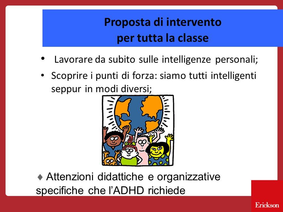 Proposta di intervento per tutta la classe Lavorare da subito sulle intelligenze personali; Scoprire i punti di forza: siamo tutti intelligenti seppur in modi diversi;  Attenzioni didattiche e organizzative specifiche che l'ADHD richiede