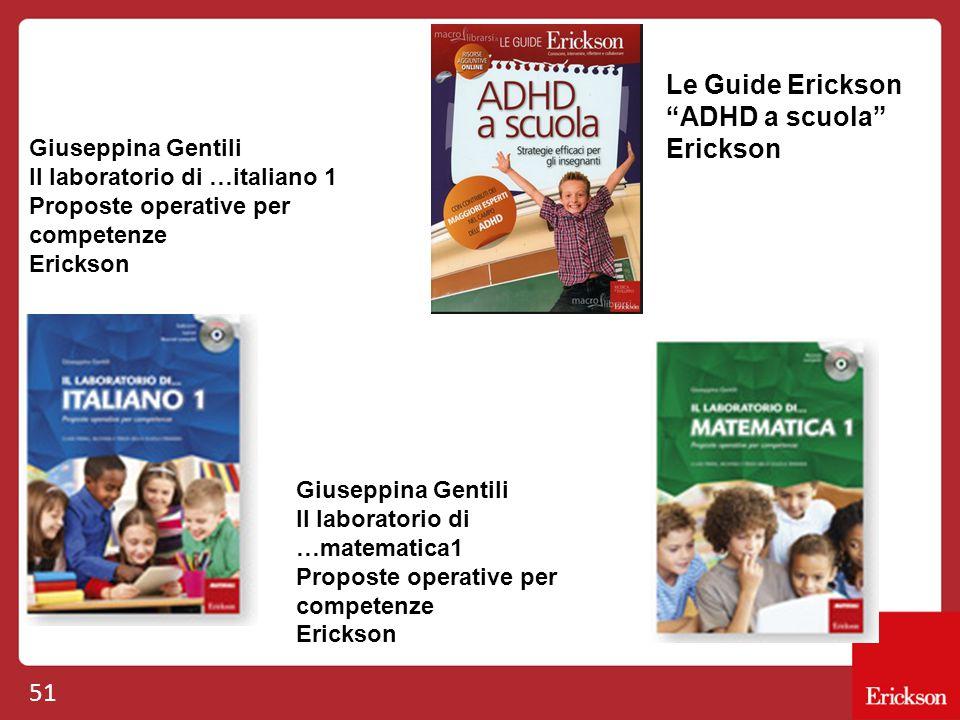 51 Le Guide Erickson ADHD a scuola Erickson Giuseppina Gentili Il laboratorio di …italiano 1 Proposte operative per competenze Erickson Giuseppina Gentili Il laboratorio di …matematica1 Proposte operative per competenze Erickson