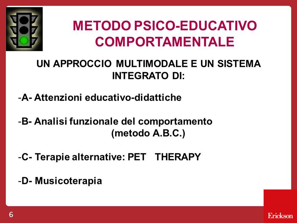6 METODO PSICO-EDUCATIVO COMPORTAMENTALE UN APPROCCIO MULTIMODALE E UN SISTEMA INTEGRATO DI: -A- Attenzioni educativo-didattiche -B- Analisi funzionale del comportamento (metodo A.B.C.) -C- Terapie alternative: PET THERAPY -D- Musicoterapia