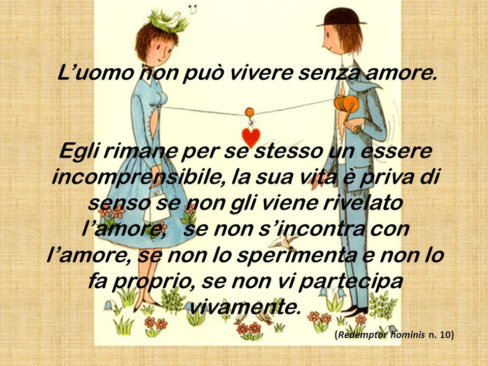 L'uomo non può vivere senza amore. Egli rimane per se stesso un essere incomprensibile, la sua vita è priva di senso se non gli viene rivelato l'amore