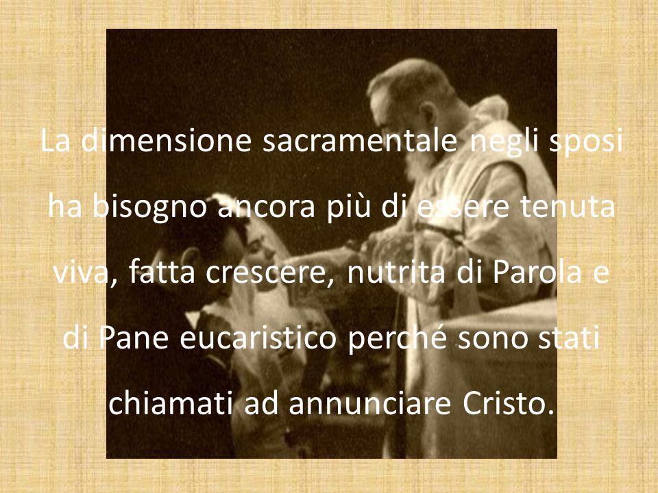 La dimensione sacramentale negli sposi ha bisogno ancora più di essere tenuta viva, fatta crescere, nutrita di Parola e di Pane eucaristico perché son