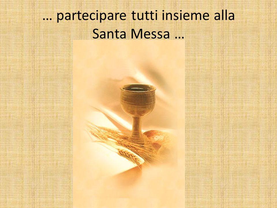 … partecipare tutti insieme alla Santa Messa …