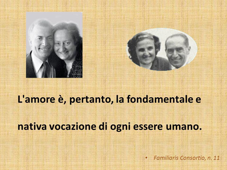 L'amore è la fondamentale e nativa vocazione di ogni essere umano Familiaris Consortio, n. 11 L'amore è, pertanto, la fondamentale e nativa vocazione
