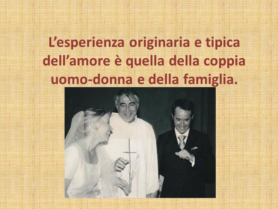 L'esperienza originaria e tipica dell'amore è quella della coppia uomo-donna e della famiglia.