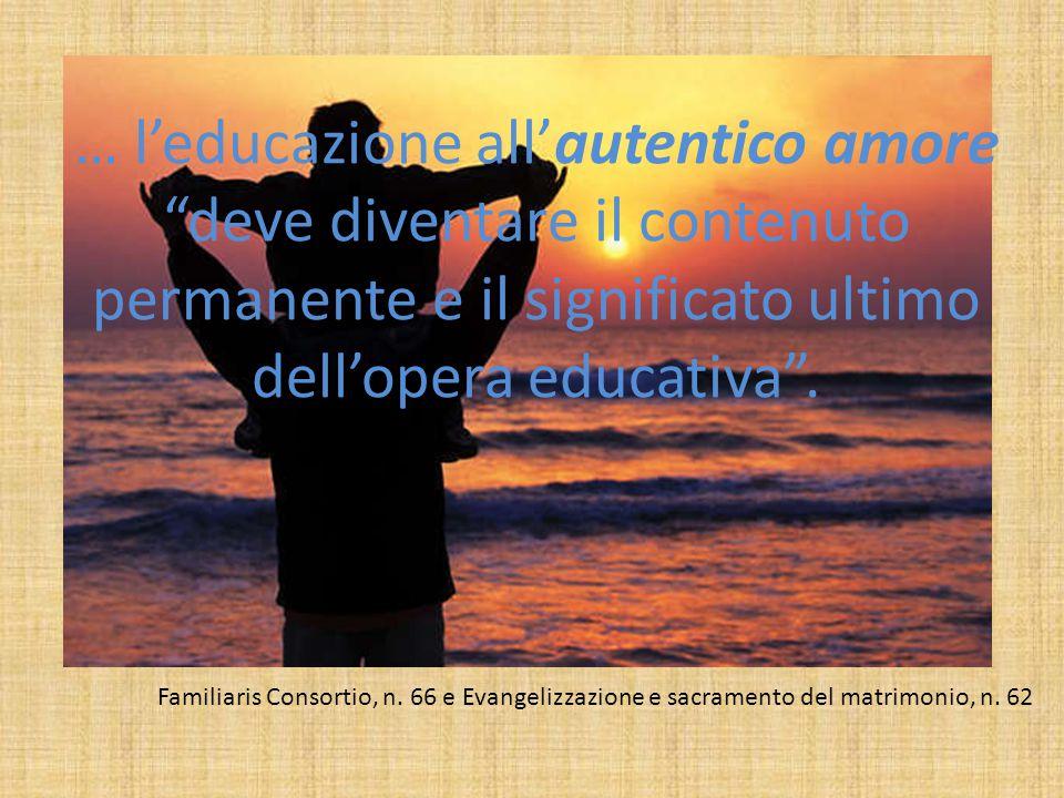 """… l'educazione all'autentico amore """"deve diventare il contenuto permanente e il significato ultimo dell'opera educativa"""". Familiaris Consortio, n. 66"""