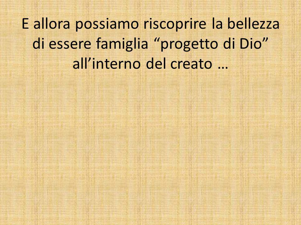 """E allora possiamo riscoprire la bellezza di essere famiglia """"progetto di Dio"""" all'interno del creato …"""