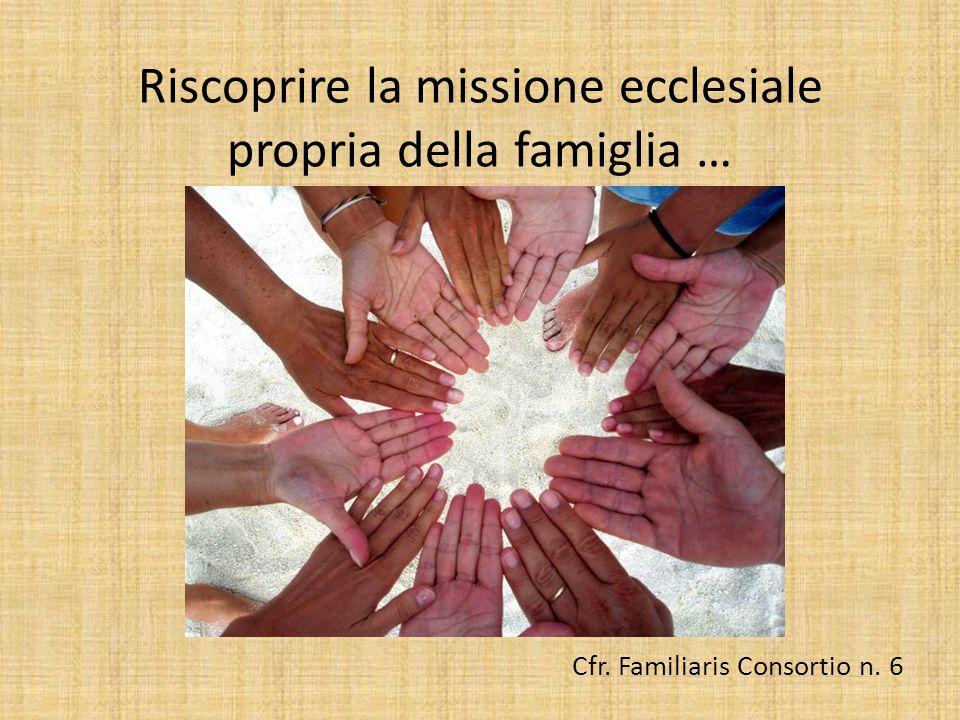 Riscoprire la missione ecclesiale propria della famiglia … Cfr. Familiaris Consortio n. 6