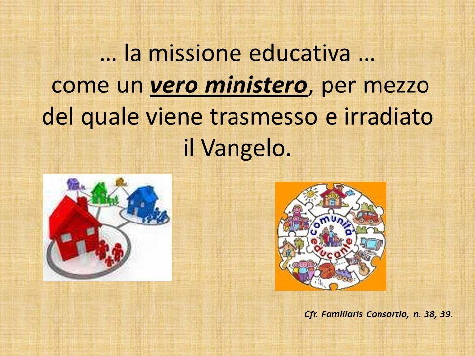 … la missione educativa … come un vero ministero, per mezzo del quale viene trasmesso e irradiato il Vangelo. Cfr. Familiaris Consortio, n. 38, 39.