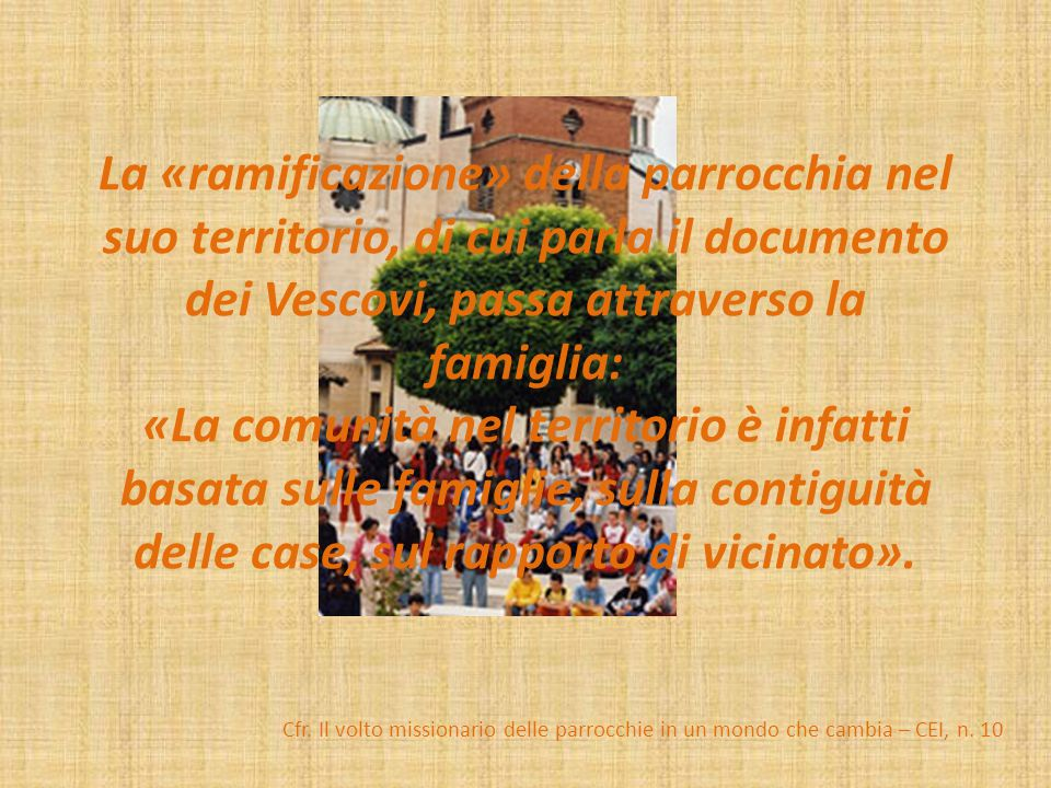 La «ramificazione» della parrocchia nel suo territorio, di cui parla il documento dei Vescovi, passa attraverso la famiglia: «La comunità nel territor