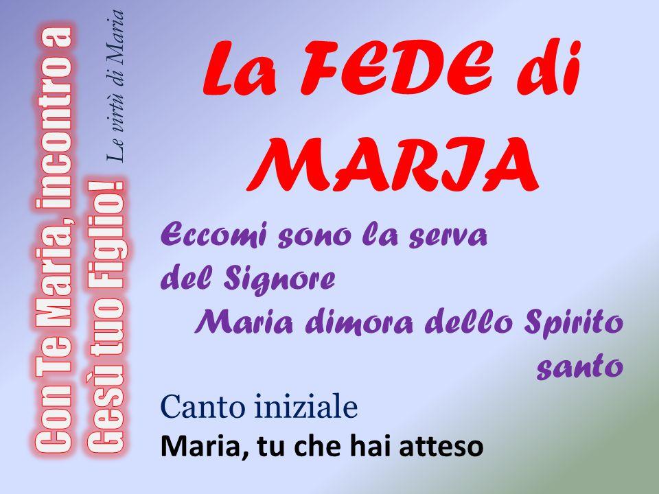 La FEDE di MARIA Eccomi sono la serva del Signore Maria dimora dello Spirito santo Canto iniziale Maria, tu che hai atteso