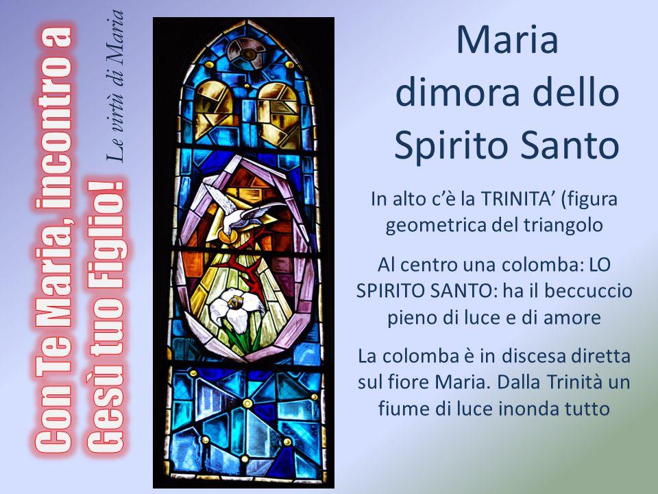 Maria dimora dello Spirito Santo In alto c'è la TRINITA' (figura geometrica del triangolo Al centro una colomba: LO SPIRITO SANTO: ha il beccuccio pieno di luce e di amore La colomba è in discesa diretta sul fiore Maria.