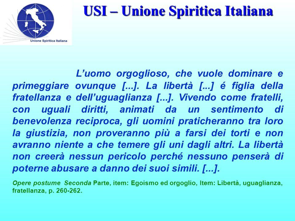 USI – Unione Spiritica Italiana L'uomo orgoglioso, che vuole dominare e primeggiare ovunque [...]. La libertà [...] é figlia della fratellanza e dell'