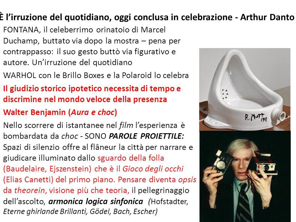 È l'irruzione del quotidiano, oggi conclusa in celebrazione - Arthur Danto FONTANA, il celeberrimo orinatoio di Marcel Duchamp, buttato via dopo la mostra – pena per contrappasso: il suo gesto buttò via figurativo e autore.