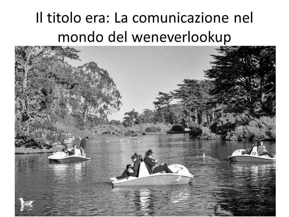 Il titolo era: La comunicazione nel mondo del weneverlookup