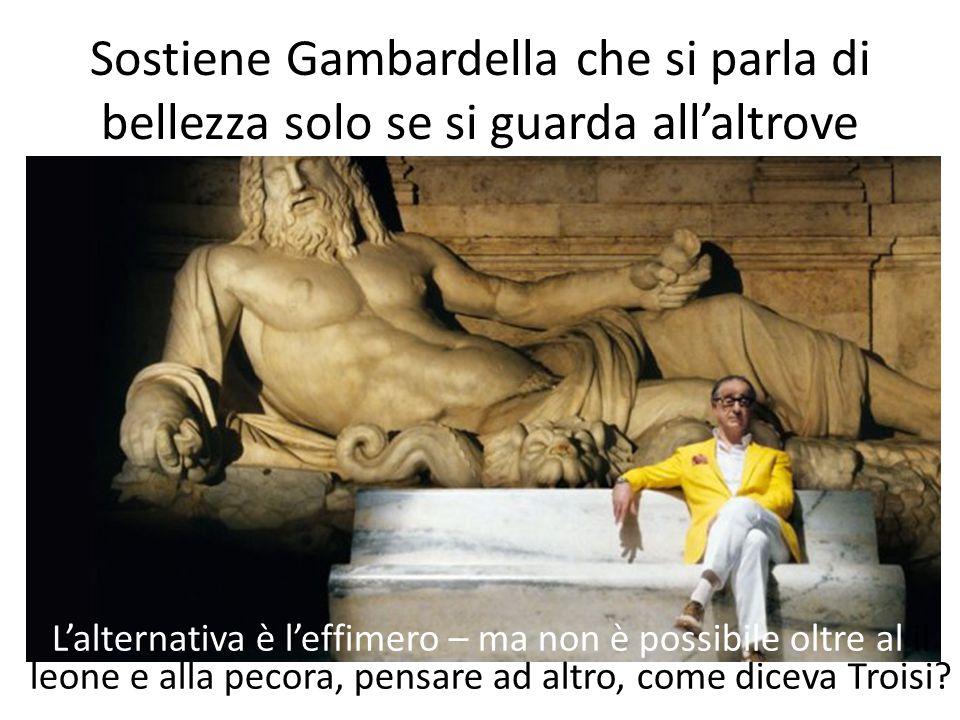 Sostiene Gambardella che si parla di bellezza solo se si guarda all'altrove L'alternativa è l'effimero – ma non è possibile oltre al il leone e alla pecora, pensare ad altro, come diceva Troisi