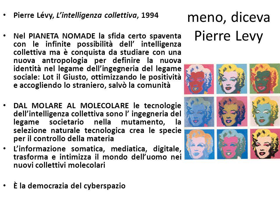 meno, diceva Pierre Levy Pierre Lévy, L'intelligenza collettiva, 1994 Nel PIANETA NOMADE la sfida certo spaventa con le infinite possibilità dell' intelligenza collettiva ma è conquista da studiare con una nuova antropologia per definire la nuova identità nel legame dell'ingegneria del legame sociale: Lot il Giusto, ottimizzando le positività e accogliendo lo straniero, salvò la comunità DAL MOLARE AL MOLECOLARE le tecnologie dell'intelligenza collettiva sono l' ingegneria del legame societario nella mutamento, la selezione naturale tecnologica crea le specie per il controllo della materia L'informazione somatica, mediatica, digitale, trasforma e intimizza il mondo dell'uomo nei nuovi collettivi molecolari È la democrazia del cyberspazio