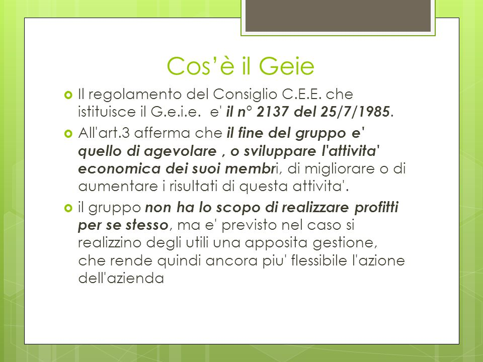 Cos'è il Geie  Il regolamento del Consiglio C.E.E. che istituisce il G.e.i.e. e' il n° 2137 del 25/7/1985.  All'art.3 afferma che il fine del gruppo