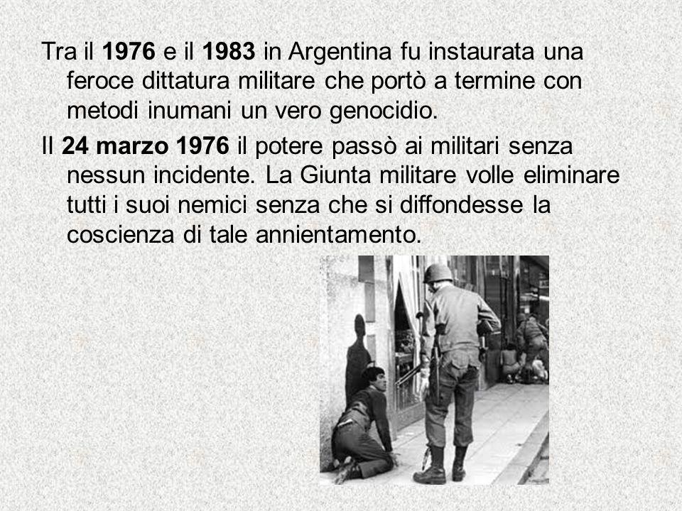 Tra il 1976 e il 1983 in Argentina fu instaurata una feroce dittatura militare che portò a termine con metodi inumani un vero genocidio. II 24 marzo 1