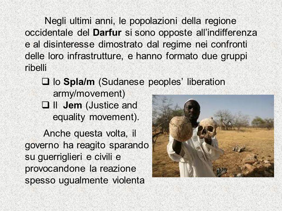 Negli ultimi anni, le popolazioni della regione occidentale del Darfur si sono opposte all'indifferenza e al disinteresse dimostrato dal regime nei confronti delle loro infrastrutture, e hanno formato due gruppi ribelli  lo Spla/m (Sudanese peoples' liberation army/movement)  Il Jem (Justice and equality movement).