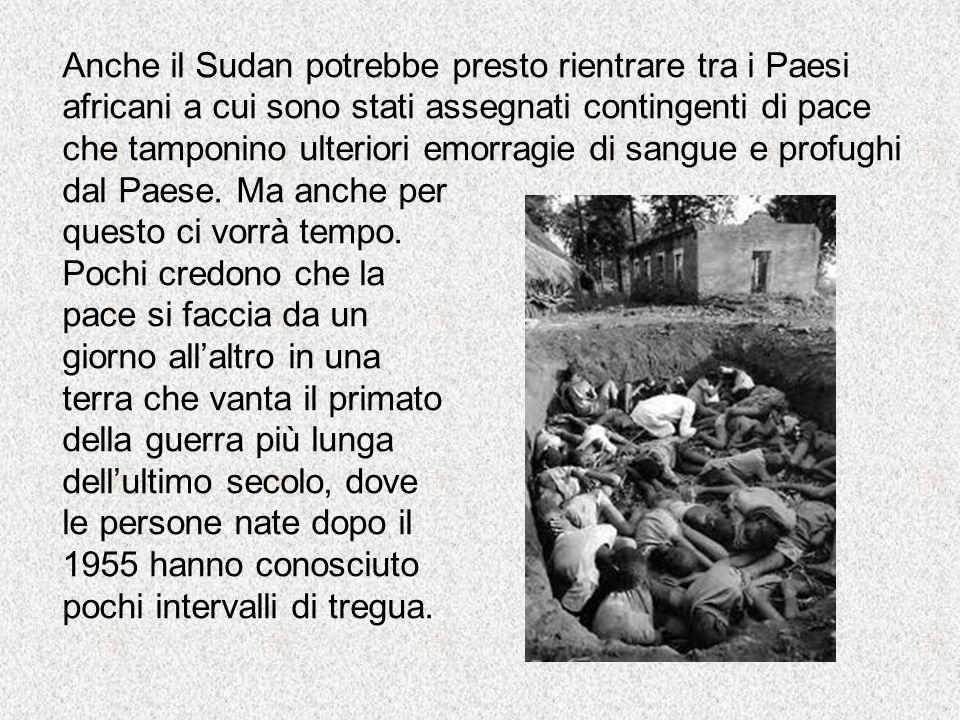 Anche il Sudan potrebbe presto rientrare tra i Paesi africani a cui sono stati assegnati contingenti di pace che tamponino ulteriori emorragie di sangue e profughi dal Paese.