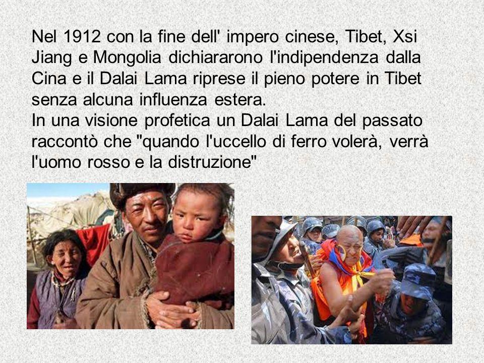 Nel 1912 con la fine dell impero cinese, Tibet, Xsi Jiang e Mongolia dichiararono l indipendenza dalla Cina e il Dalai Lama riprese il pieno potere in Tibet senza alcuna influenza estera.