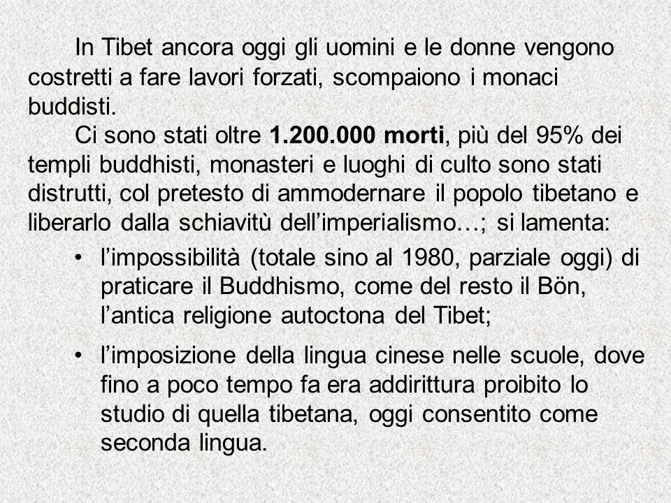 In Tibet ancora oggi gli uomini e le donne vengono costretti a fare lavori forzati, scompaiono i monaci buddisti. Ci sono stati oltre 1.200.000 morti,