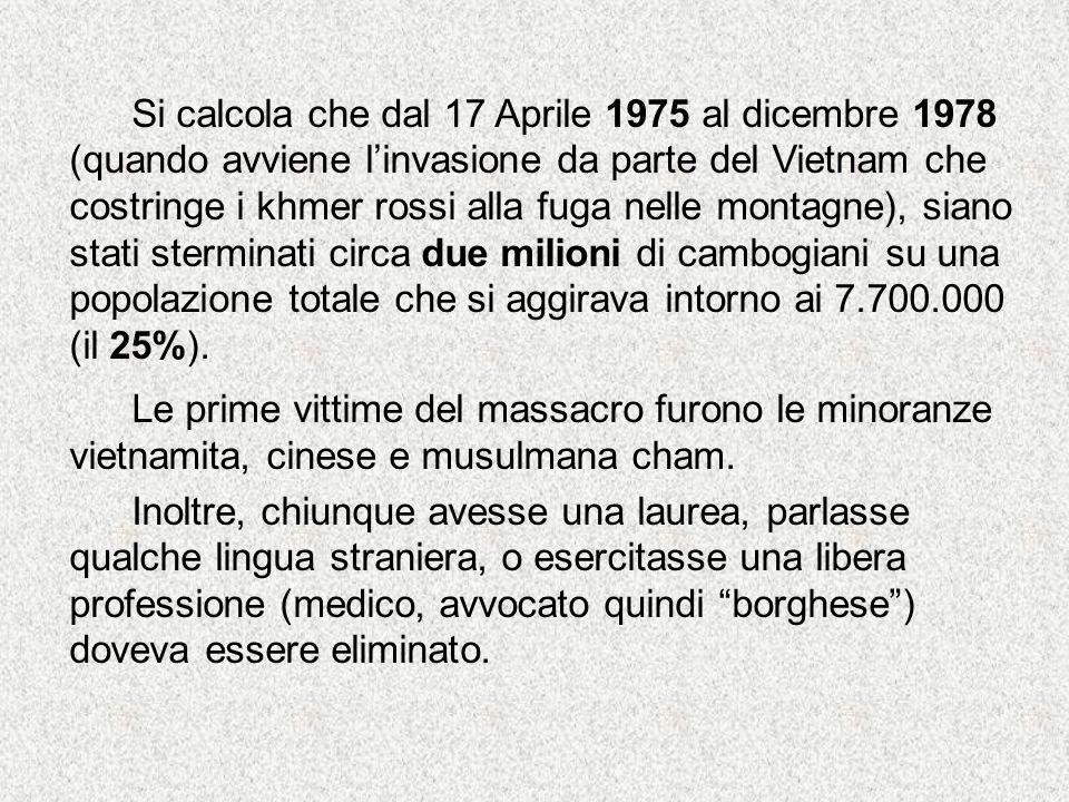 Si calcola che dal 17 Aprile 1975 al dicembre 1978 (quando avviene l'invasione da parte del Vietnam che costringe i khmer rossi alla fuga nelle montagne), siano stati sterminati circa due milioni di cambogiani su una popolazione totale che si aggirava intorno ai 7.700.000 (il 25%).