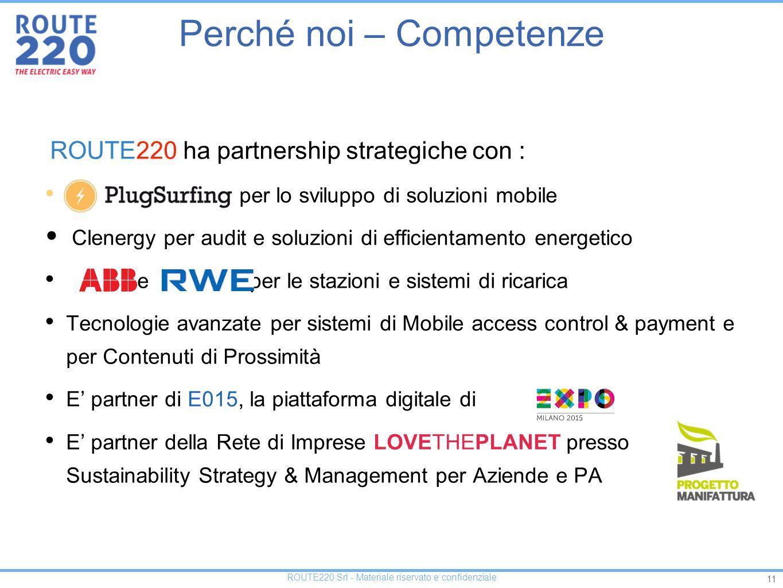 11 ROUTE220 Srl - Materiale riservato e confidenziale ROUTE220 ha partnership strategiche con : Pl per lo sviluppo di soluzioni mobile Clenergy per audit e soluzioni di efficientamento energetico e per le stazioni e sistemi di ricarica Tecnologie avanzate per sistemi di Mobile access control & payment e per Contenuti di Prossimità E' partner di E015, la piattaforma digitale di E' partner della Rete di Imprese LOVETHEPLANET presso Sustainability Strategy & Management per Aziende e PA Perché noi – Competenze