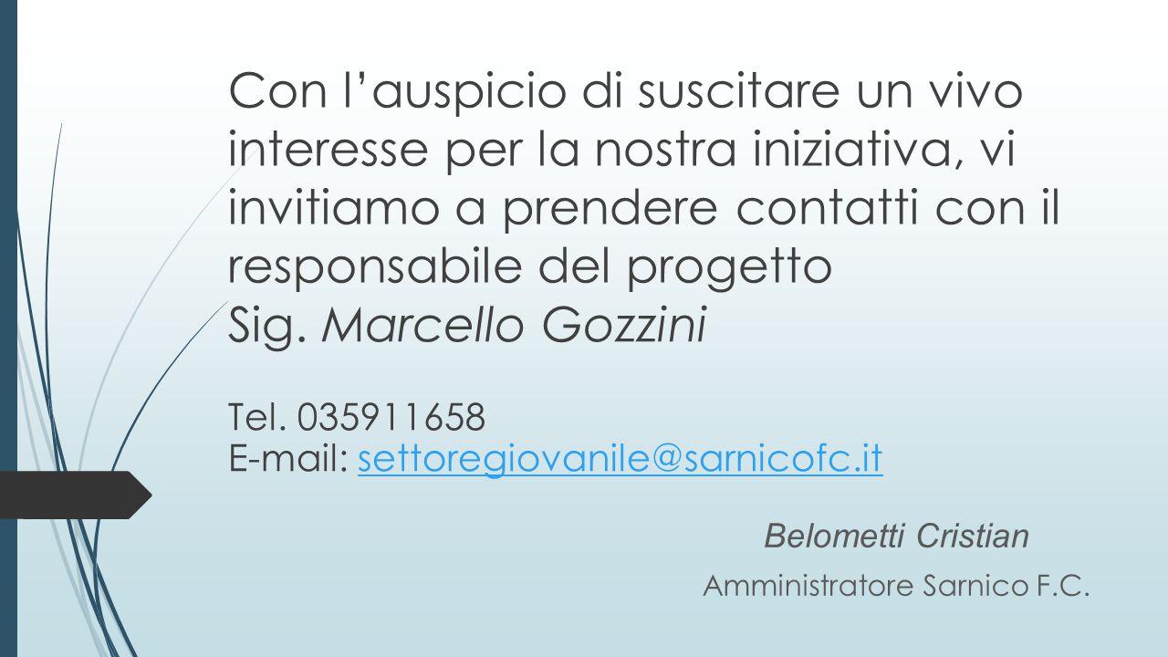 Con l'auspicio di suscitare un vivo interesse per la nostra iniziativa, vi invitiamo a prendere contatti con il responsabile del progetto Belometti Cristian Amministratore Sarnico F.C.