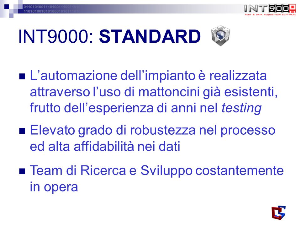 INT9000: STANDARD L'automazione dell'impianto è realizzata attraverso l'uso di mattoncini già esistenti, frutto dell'esperienza di anni nel testing Elevato grado di robustezza nel processo ed alta affidabilità nei dati Team di Ricerca e Sviluppo costantemente in opera
