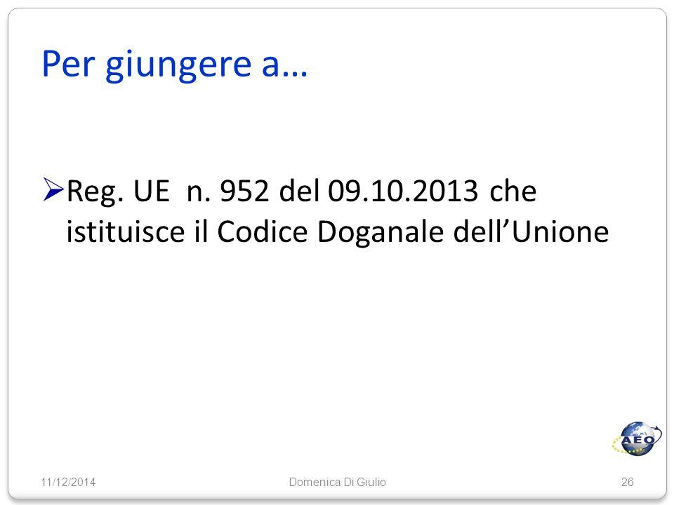Per giungere a…  Reg. UE n. 952 del 09.10.2013 che istituisce il Codice Doganale dell'Unione 11/12/201426Domenica Di Giulio