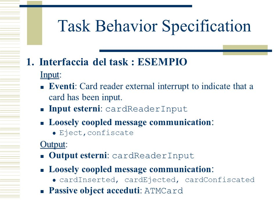 Task Behavior Specification 1. Interfaccia del task : ESEMPIO Input Input: Eventi: Card reader external interrupt to indicate that a card has been inp
