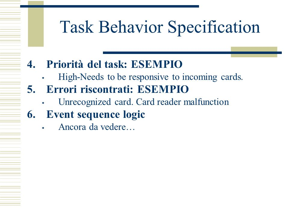 Task Behavior Specification 4.Priorità del task: ESEMPIO  High-Needs to be responsive to incoming cards. 5.Errori riscontrati: ESEMPIO  Unrecognized