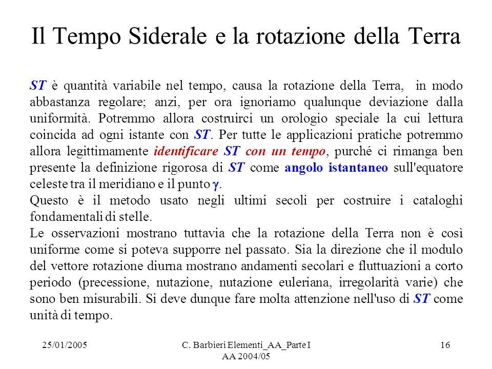 25/01/2005C. Barbieri Elementi_AA_Parte I AA 2004/05 16 Il Tempo Siderale e la rotazione della Terra ST è quantità variabile nel tempo, causa la rotaz